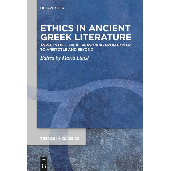 De Gruyter - Ethics in Ancient Greek Literature - Aspects of Ethical Reasoning from Homer to Aristotle and Beyond