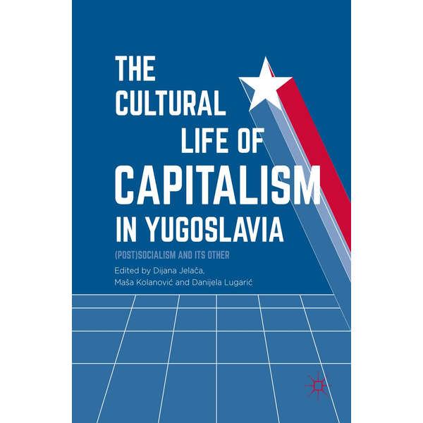 Springer International Publishing - The Cultural Life of Capitalism in Yugoslavia - (Post)Socialism and Its Other
