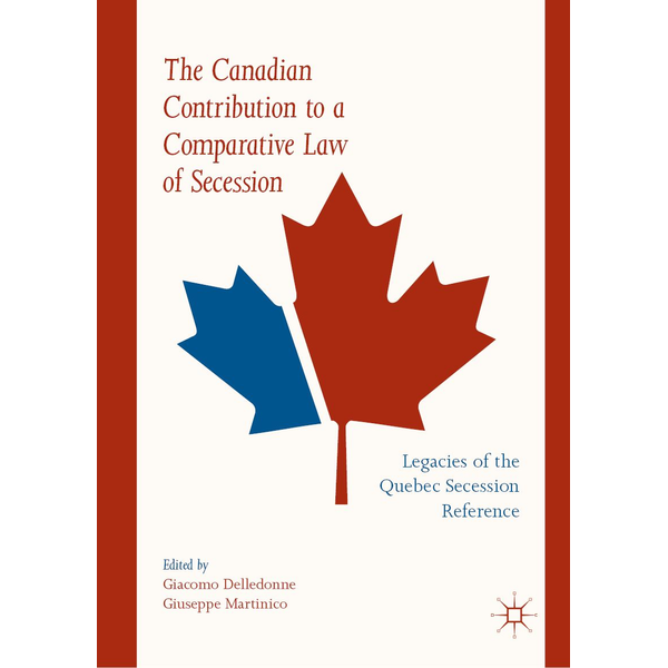 Springer International Publishing - The Canadian Contribution to a Comparative Law of Secession - Legacies of the Quebec Secession Reference