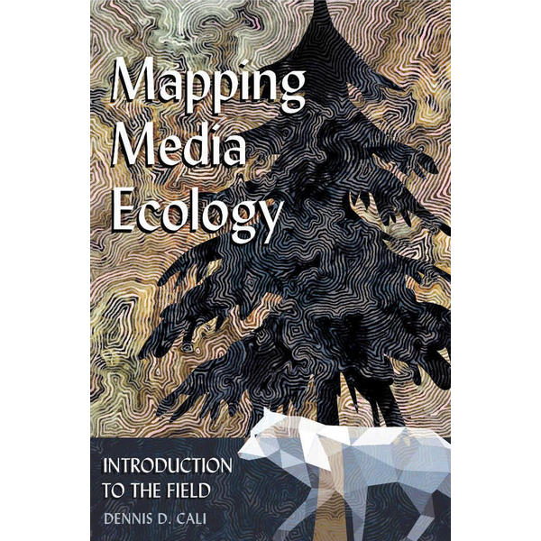Dennis D. Cali - Mapping Media Ecology - Introduction to the Field