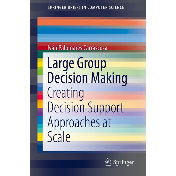 Iván Palomares Carrascosa - Large Group Decision Making - Creating Decision Support Approaches at Scale