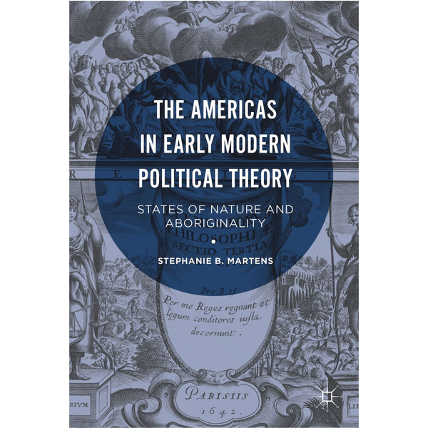 Stephanie B. Martens - The Americas in Early Modern Political Theory - States of Nature and Aboriginality