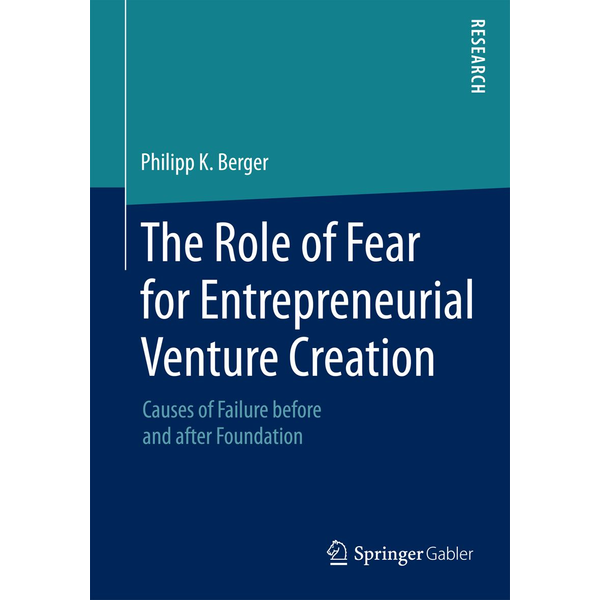 Philipp K. Berger - The Role of Fear for Entrepreneurial Venture Creation - Causes of Failure before and after Foundation