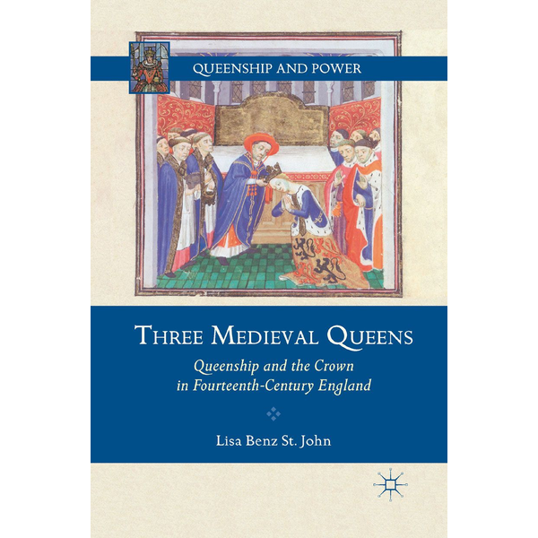 Lisa Benz St. John - Three Medieval Queens - Queenship and the Crown in Fourteenth-Century England