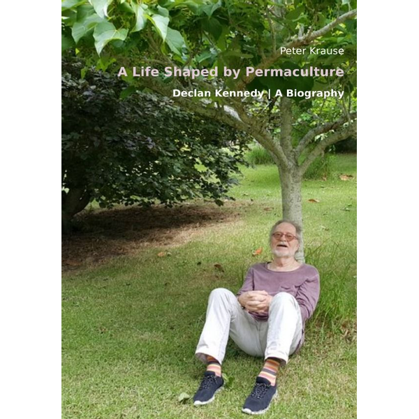 Peter Krause - A Life Shaped by Permaculture - - Declan Kennedy - A Biography