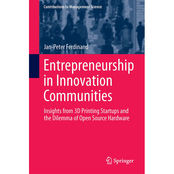 Jan-Peter Ferdinand - Entrepreneurship in Innovation Communities - Insights from 3D Printing Startups and the Dilemma of Open Source Hardware