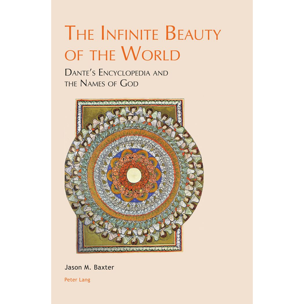 Jason M. Baxter - The Infinite Beauty of the World - Dante's Encyclopedia and the Names of God