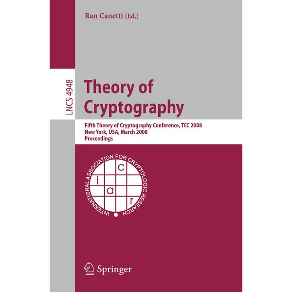 Springer Berlin - Theory of Cryptography - Fifth Theory of Cryptography Conference, TCC 2008, New York, USA, March 19-21, 2008, Proceedings