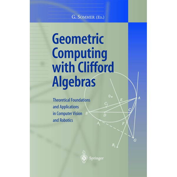 Springer Berlin - Geometric Computing with Clifford Algebras - Theoretical Foundations and Applications in Computer Vision and Robotics