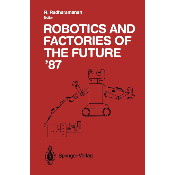 Springer Berlin - Robotics and Factories of the Future '87 - Proceedings of the Second International Conference San Diego, California, USA July 28–31, 1987