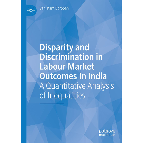Vani Kant Borooah - Disparity and Discrimination in Labour Market Outcomes in India - A Quantitative Analysis of Inequalities