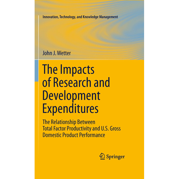 John J. Wetter - The Impacts of Research and Development Expenditures - The Relationship Between Total Factor Productivity and U.S. Gross Domestic Product Performance