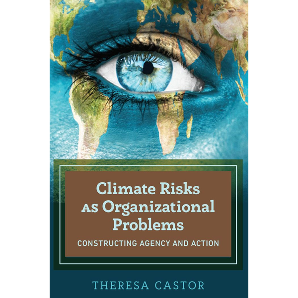Theresa Castor - Climate Risks as Organizational Problems - Constructing Agency and Action