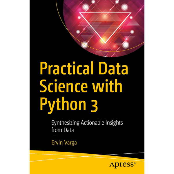 Ervin Varga - Practical Data Science with Python 3 - Synthesizing Actionable Insights from Data
