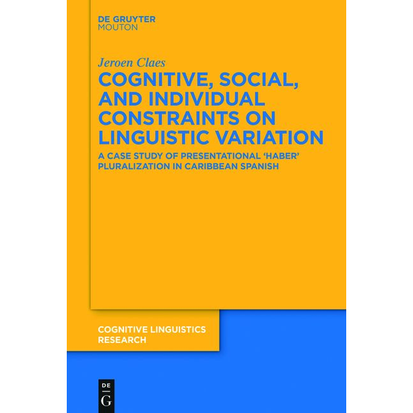Jeroen Claes - Cognitive, Social, and Individual Constraints on Linguistic Variation - A Case Study of Presentational 'Haber' Pluralization in Caribbean Spanish