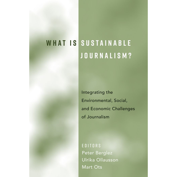 Peter Lang Publishing Inc. New York - What Is Sustainable Journalism? - Integrating the Environmental, Social, and Economic Challenges of Journalism