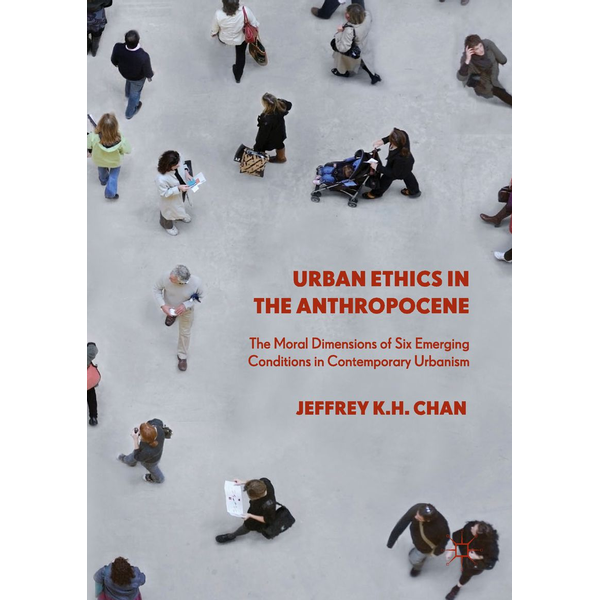 Jeffrey K.H. Chan - Urban Ethics in the Anthropocene - The Moral Dimensions of Six Emerging Conditions in Contemporary Urbanism