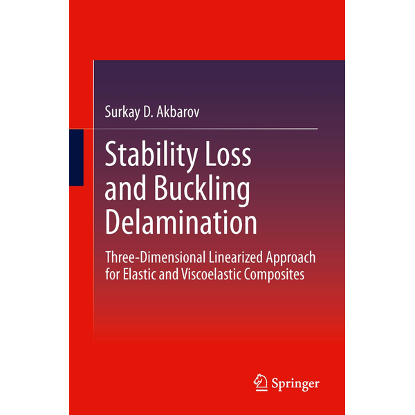 Surkay Akbarov - Stability Loss and Buckling Delamination - Three-Dimensional Linearized Approach for Elastic and Viscoelastic Composites