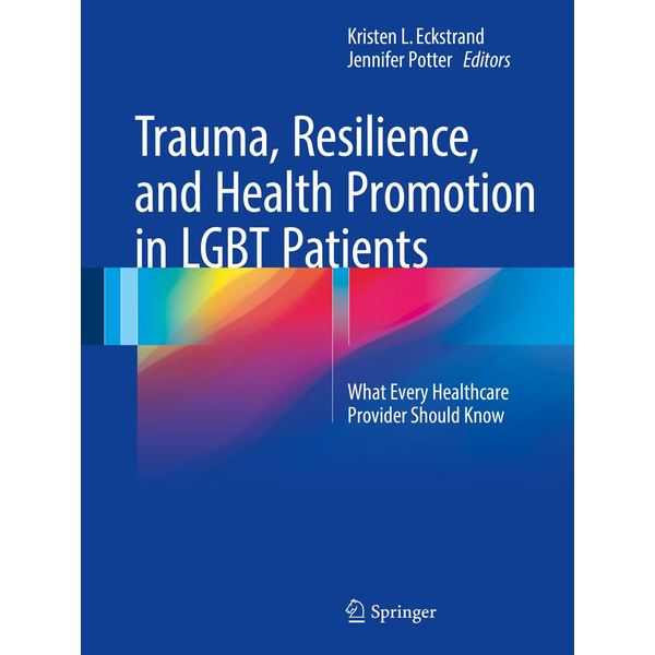Springer International Publishing - Trauma, Resilience, and Health Promotion in LGBT Patients - What Every Healthcare Provider Should Know