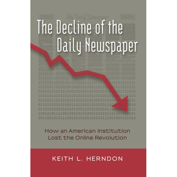 Keith L. Herndon - The Decline of the Daily Newspaper - How an American Institution Lost the Online Revolution