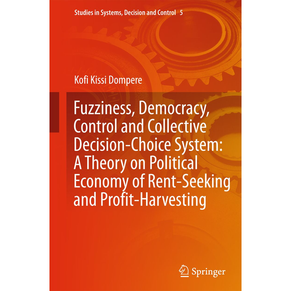 Kofi Kissi Dompere - Fuzziness, Democracy, Control and Collective Decision-choice System: A Theory on Political Economy of Rent-Seeking and Profit-Harvesting