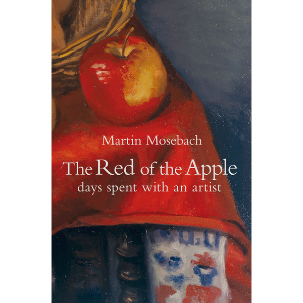 Martin Mosebach - The Red of the Apple - Days Spent with an Artist