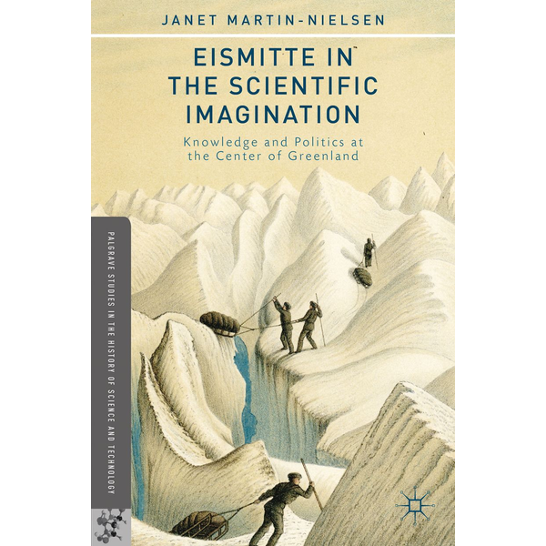 J. Martin-Nielsen - Eismitte in the Scientific Imagination - Knowledge and Politics at the Center of Greenland