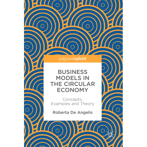 Roberta De Angelis - Business Models in the Circular Economy - Concepts, Examples and Theory