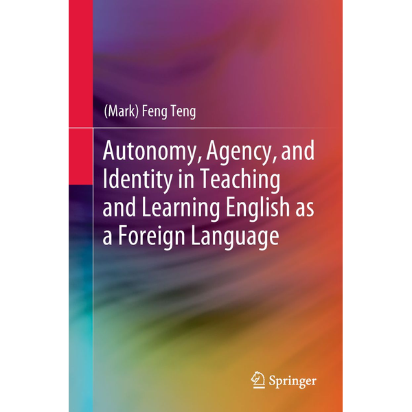 (Mark) Feng Teng - Autonomy, Agency, and Identity in Teaching and Learning English as a Foreign Language