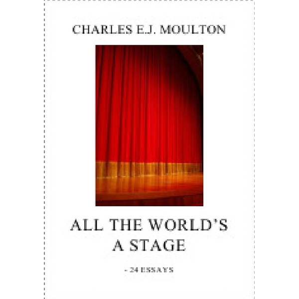 Charles E.J. Moulton - ALL THE WORLD'S A STAGE
