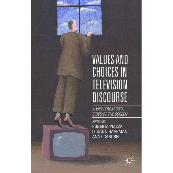 Palgrave Macmillan UK - Values and Choices in Television Discourse - A View from Both Sides of the Screen