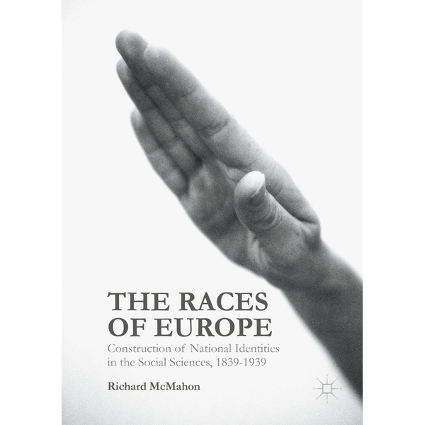 Richard McMahon - The Races of Europe - Construction of National Identities in the Social Sciences, 1839-1939