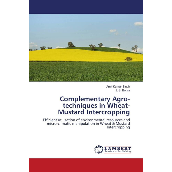 Singh, Amit Kumar - Complementary Agro-techniques in Wheat-Mustard Intercropping - Efficient utilization of environmental resources and micro-climatic manipulation in Wheat & Mustard Intercropping