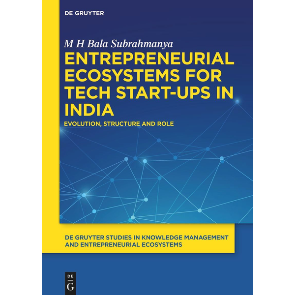 M H Bala Subrahmanya - Entrepreneurial Ecosystems for Tech Start-ups in India - Evolution, Structure and Role