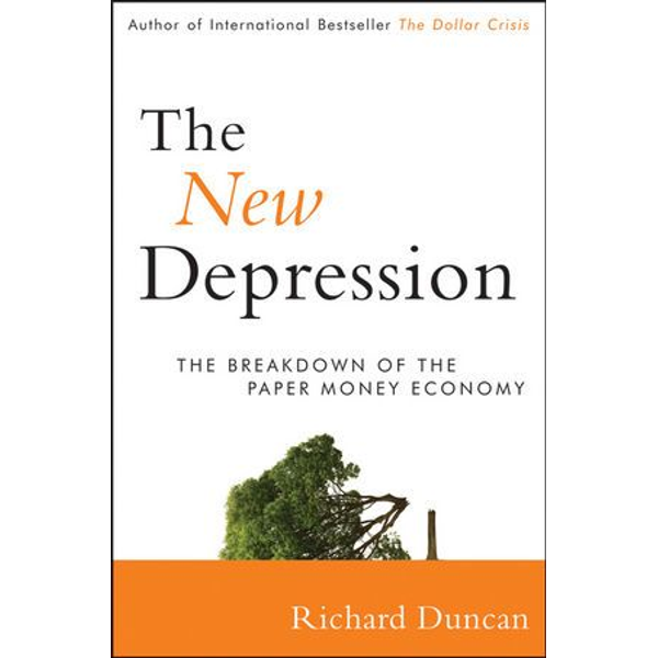 Richard Duncan - The New Depression - The Breakdown of the Paper Money Economy
