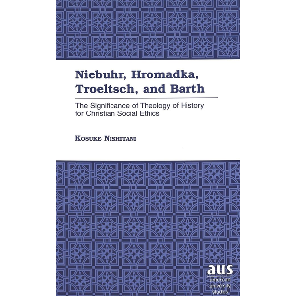 Kosuke Nishitani - Niebuhr, Hromadka, Troeltsch, and Barth - The Significance of Theology of History for Christian Social Ethics