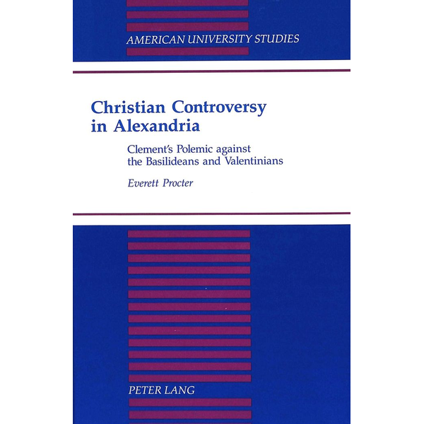 Everett Procter - Christian Controversy in Alexandria - Clement's Polemic against the Basilideans and Valentinians