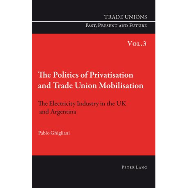 Pablo Ghigliani - The Politics of Privatisation and Trade Union Mobilisation - The Electricity Industry in the UK and Argentina