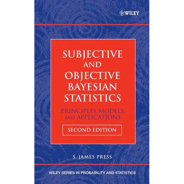 S. James Press - Subjective and Objective Bayesian Statistics - Principles, Models, and Applications