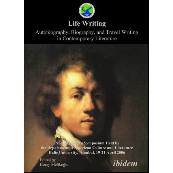 ibidem - Life Writing. Contemporary Autobiography, Biography, and Travel Writing - Proceedings of a Symposium Held by the Department of American Culture and Literature Halic University, Istanbul, 19-21 April 2006