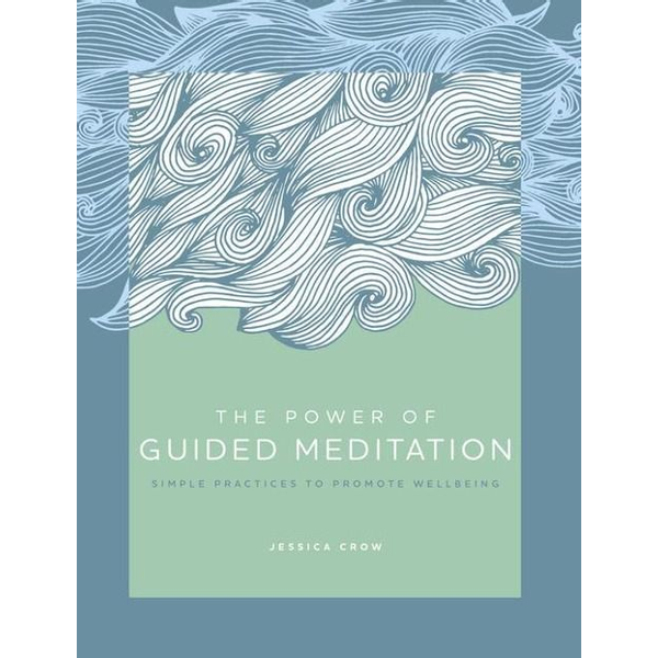 Crow, Jessica - The Power of Guided Meditation: Simple Practices to Promote Wellbeing
