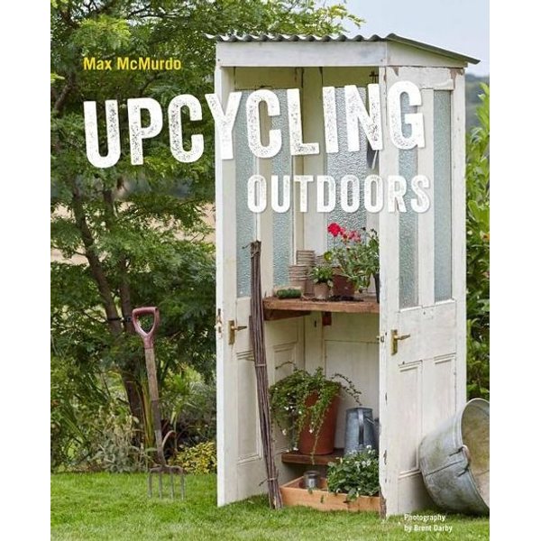 Mcmurdo, Max - Upcycling Outdoors: 20 Creative Garden Projects Made from Reclaimed Materials