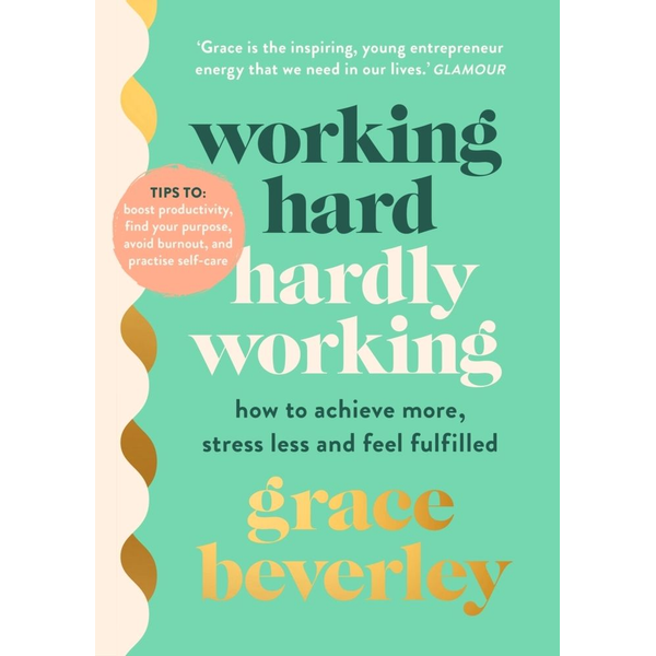 Beverley, Grace - Working Hard, Hardly Working - How to achieve more, stress less and feel fulfilled: THE #1 SUNDAY TIMES BESTSELLER