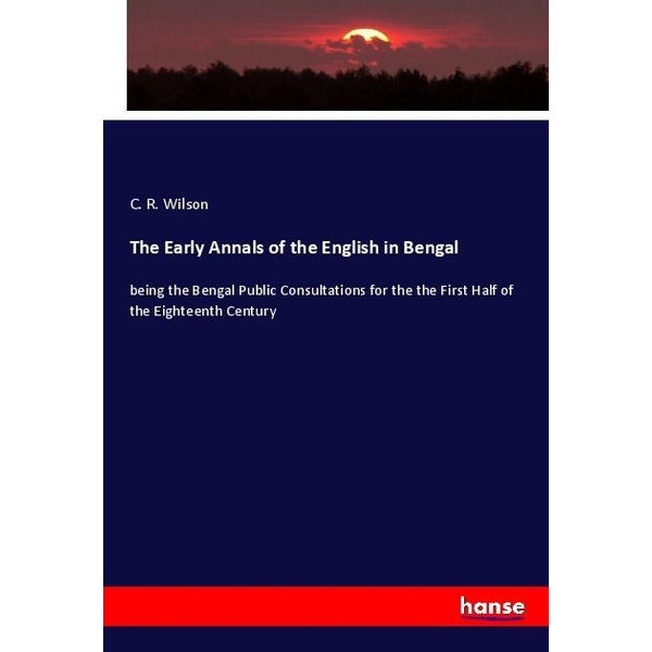 Wilson, C. R. - The Early Annals of the English in Bengal - being the Bengal Public Consultations for the the First Half of the Eighteenth Century