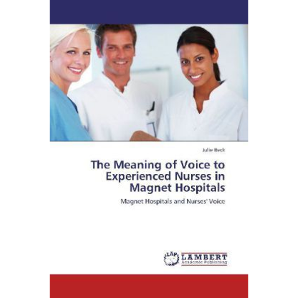 Beck, Julie - The Meaning of Voice to Experienced Nurses in Magnet Hospitals - Magnet Hospitals and Nurses' Voice