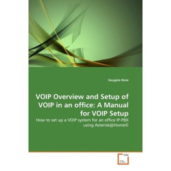 Bose, Saugata - VOIP Overview and Setup of VOIP in an office: A Manual for VOIP Setup - How to set up a VOIP system for an office IP-PBX using Asterisk@Home©