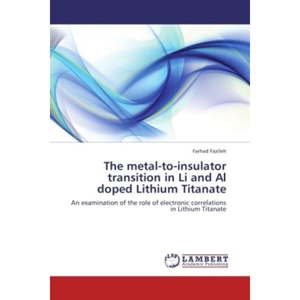 Fazileh, Farhad - The metal-to-insulator transition in Li and Al doped Lithium Titanate - An examination of the role of electronic correlations in Lithium Titanate