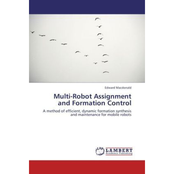 Macdonald, Edward - Multi-Robot Assignment and Formation Control - A method of efficient, dynamic formation synthesis and maintenance for mobile robots