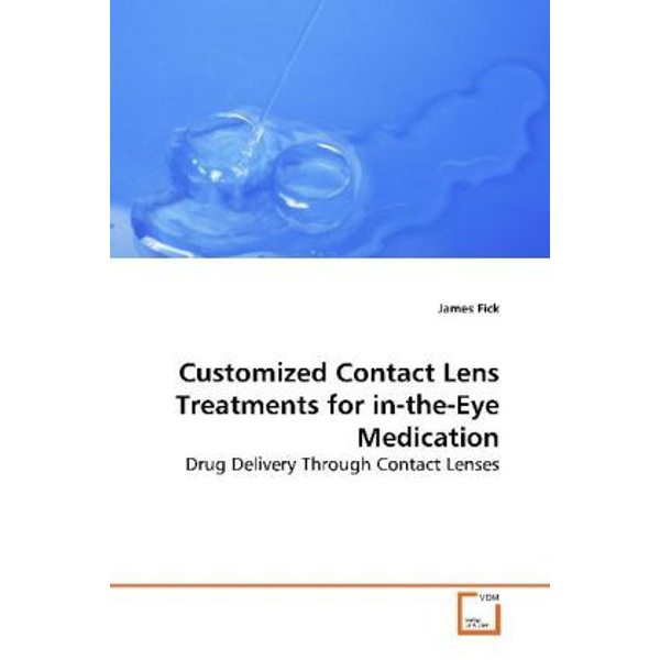 Fick, James - Customized Contact Lens Treatments for in-the-Eye Medication - Drug Delivery Through Contact Lenses