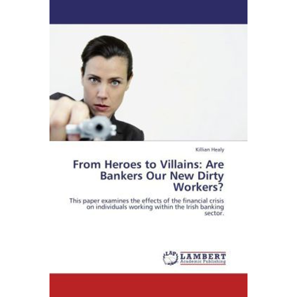 Healy, Killian - From Heroes to Villains: Are Bankers Our New Dirty Workers? - This paper examines the effects of the financial crisis on individuals working within the Irish banking sector.